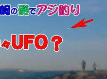 釼崎でアジ釣りとUFO